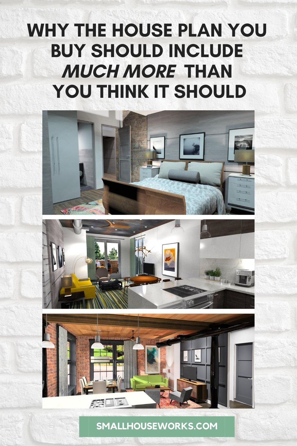 "Graphic titled ""Why the House Plan you buy should include much more than you think it should"". Images below text of interior rendering by Small House Works showing a sample Master Suite, Modern open concept interior rendering, and Modern Industrial open concept interior rendering. Text at bottom reads: smallhouseworks.com"